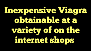 Inexpensive Viagra obtainable at a variety of on the internet shops